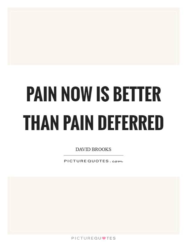 Pain now is better than pain deferred Picture Quote #1