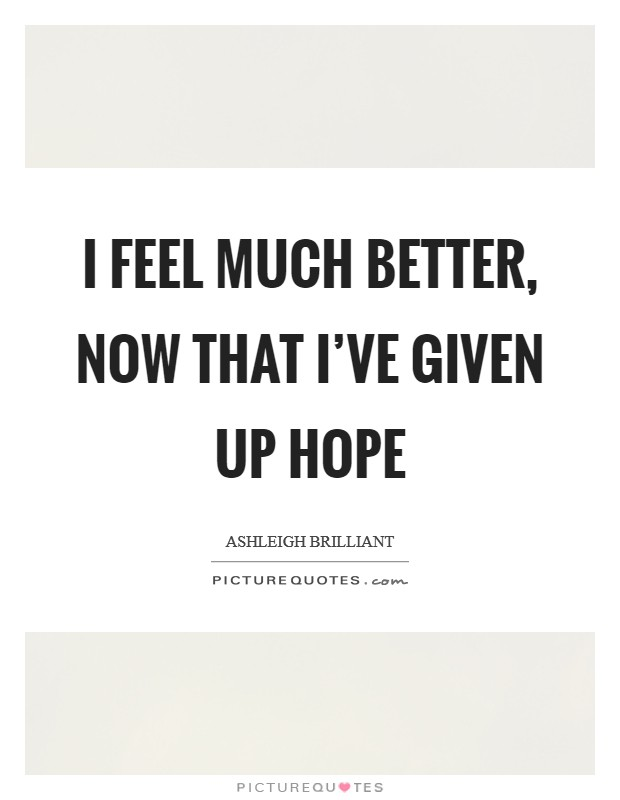 I feel much better, now that I've given up hope Picture Quote #1