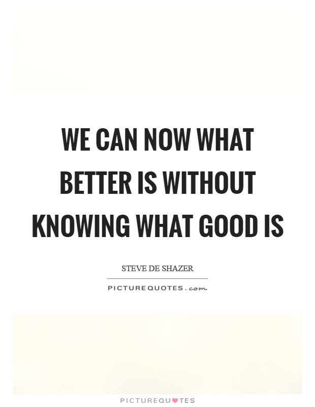 We can now what better is without knowing what good is Picture Quote #1