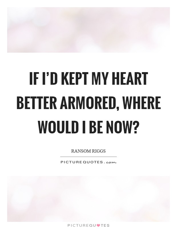 If I'd kept my heart better armored, where would I be now? Picture Quote #1