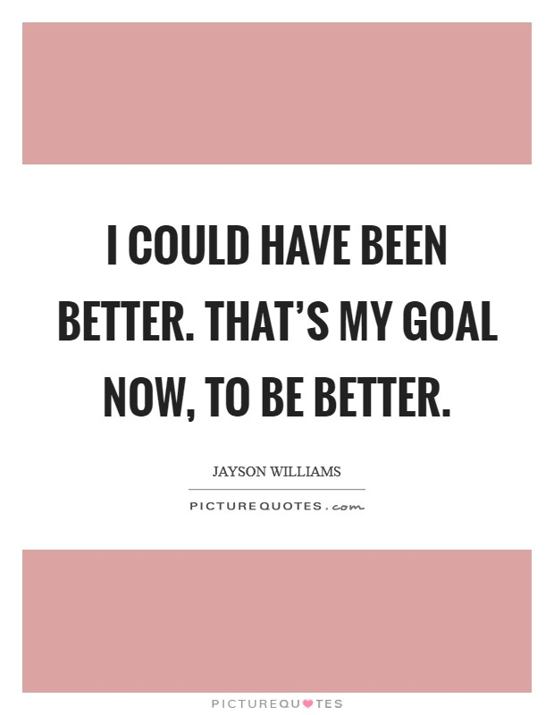 I could have been better. That's my goal now, to be better Picture Quote #1