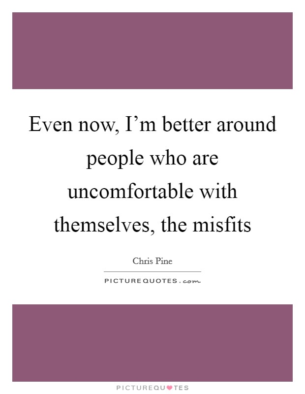 Even now, I'm better around people who are uncomfortable with themselves, the misfits Picture Quote #1