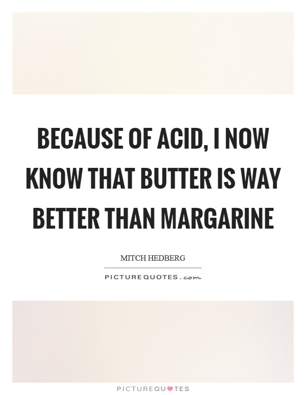 Because of acid, I now know that butter is way better than margarine Picture Quote #1