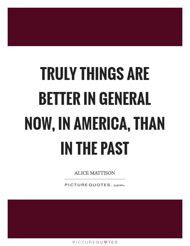 Truly things are better in general now, in America, than in the past Picture Quote #1