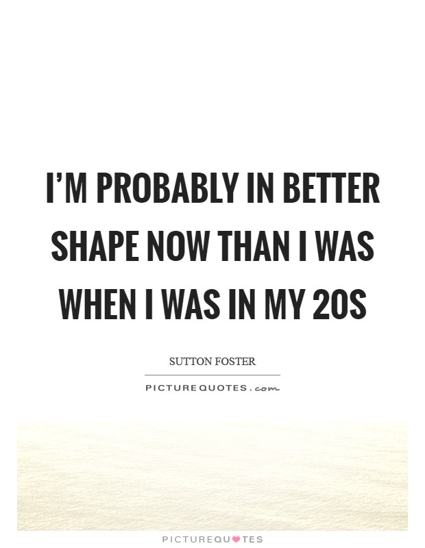 I'm probably in better shape now than I was when I was in my 20s Picture Quote #1