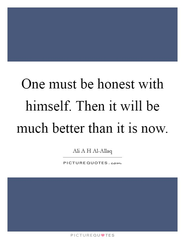 One must be honest with himself. Then it will be much better than it is now Picture Quote #1