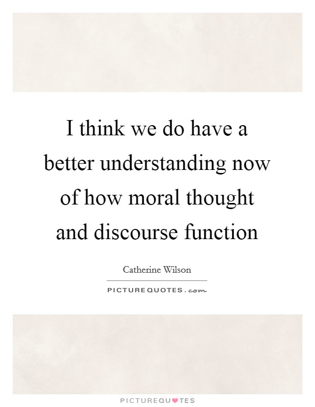 I think we do have a better understanding now of how moral thought and discourse function Picture Quote #1