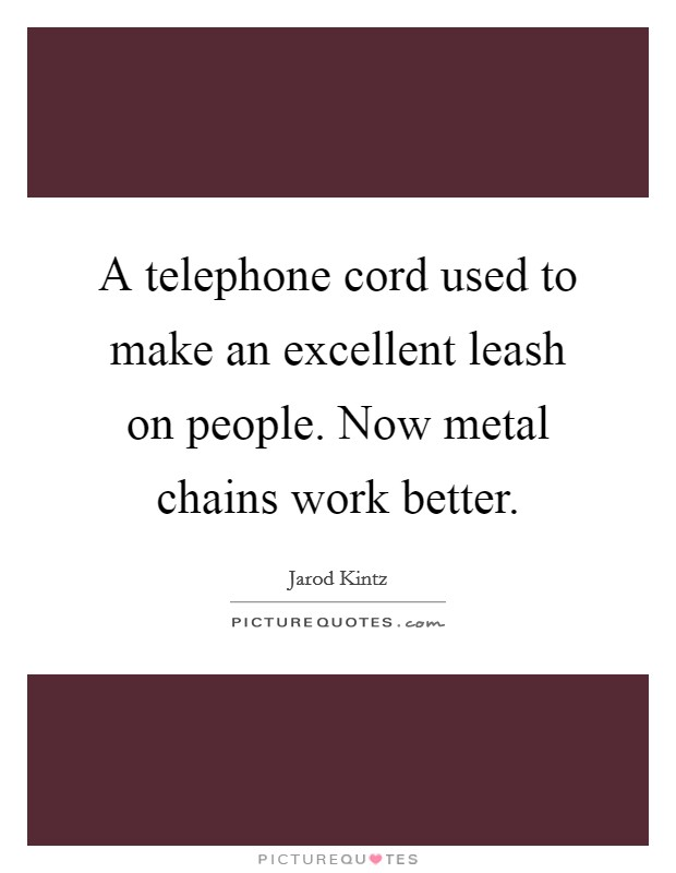 A telephone cord used to make an excellent leash on people. Now metal chains work better Picture Quote #1