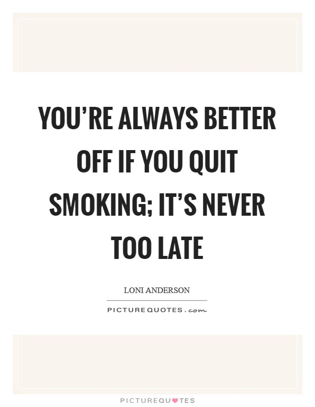 You're always better off if you quit smoking; it's never too late Picture Quote #1