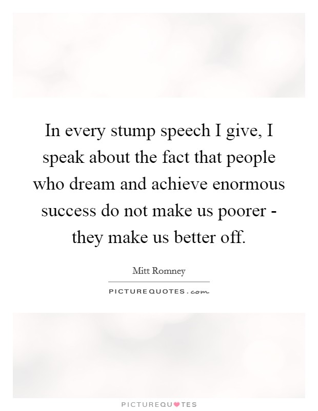 In every stump speech I give, I speak about the fact that people who dream and achieve enormous success do not make us poorer - they make us better off Picture Quote #1