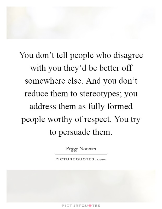 You don't tell people who disagree with you they'd be better off somewhere else. And you don't reduce them to stereotypes; you address them as fully formed people worthy of respect. You try to persuade them Picture Quote #1
