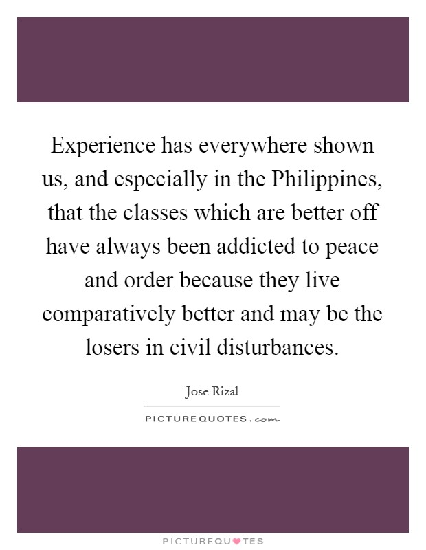 Experience has everywhere shown us, and especially in the Philippines, that the classes which are better off have always been addicted to peace and order because they live comparatively better and may be the losers in civil disturbances Picture Quote #1