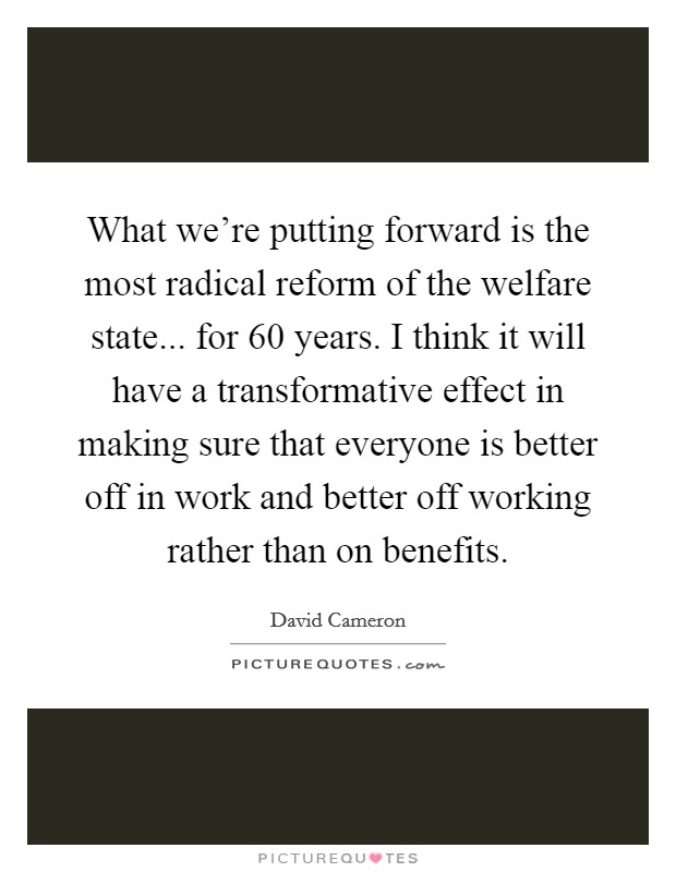 What we're putting forward is the most radical reform of the welfare state... for 60 years. I think it will have a transformative effect in making sure that everyone is better off in work and better off working rather than on benefits Picture Quote #1