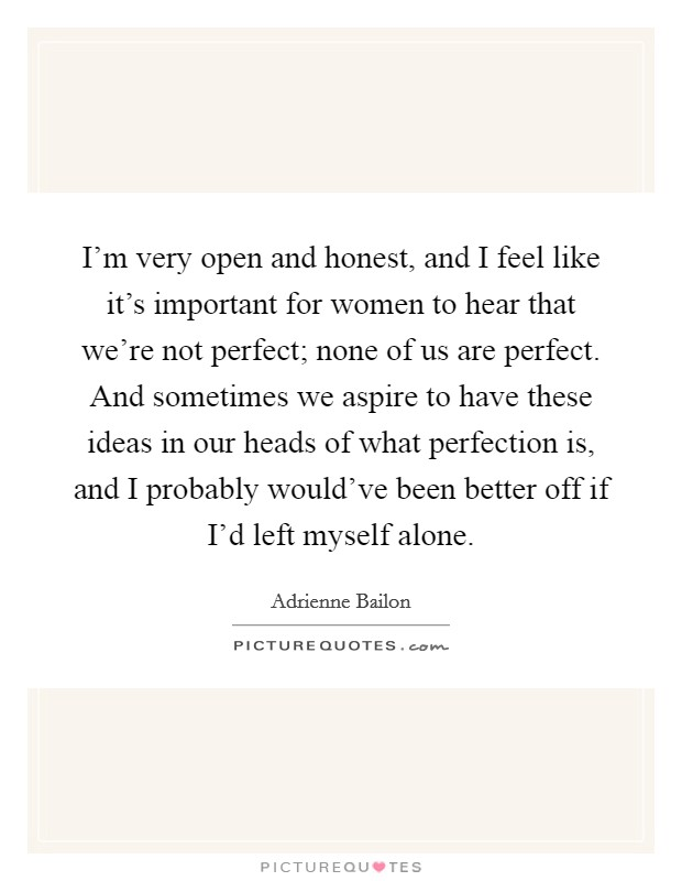 I'm very open and honest, and I feel like it's important for women to hear that we're not perfect; none of us are perfect. And sometimes we aspire to have these ideas in our heads of what perfection is, and I probably would've been better off if I'd left myself alone Picture Quote #1