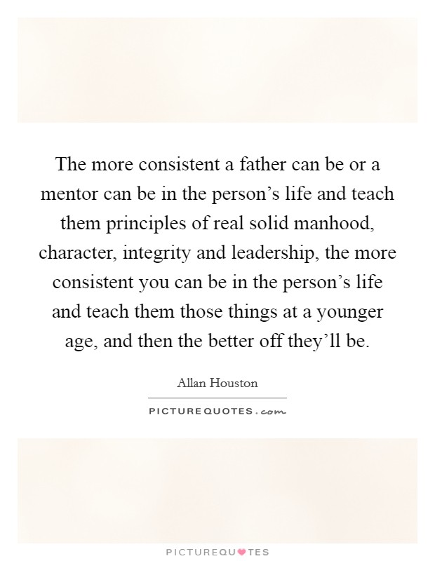 The more consistent a father can be or a mentor can be in the person's life and teach them principles of real solid manhood, character, integrity and leadership, the more consistent you can be in the person's life and teach them those things at a younger age, and then the better off they'll be Picture Quote #1