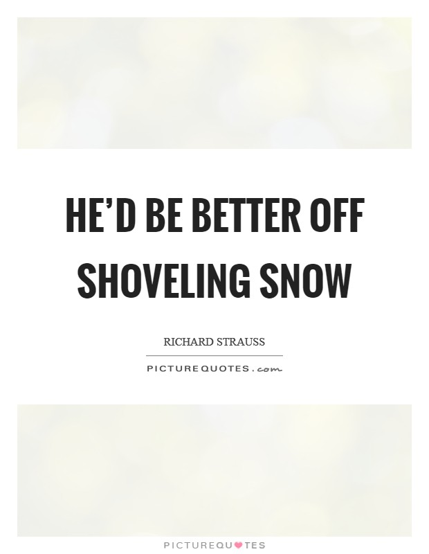 He'd be better off shoveling snow Picture Quote #1