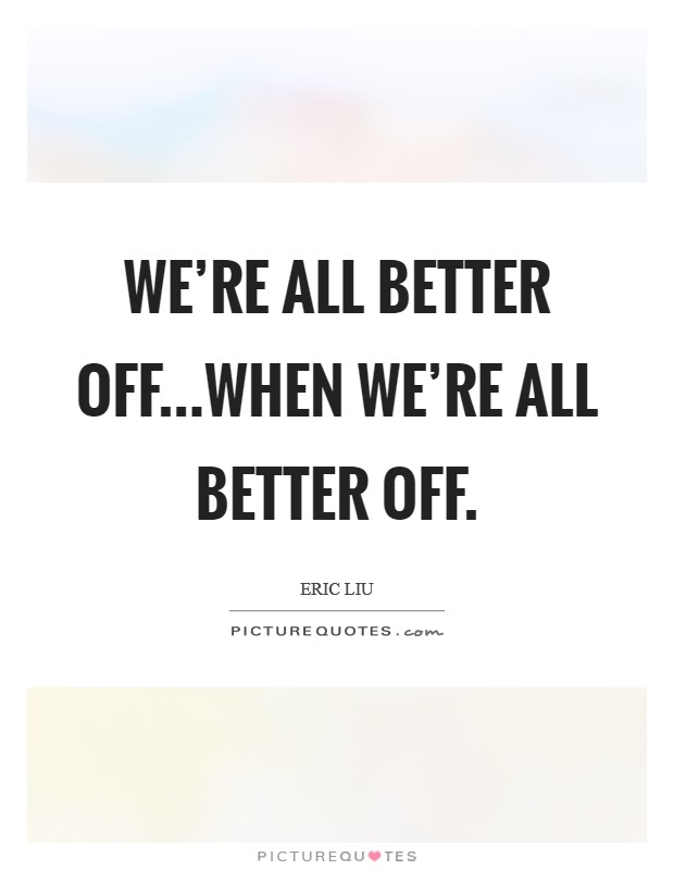 We're all better off...when we're all better off Picture Quote #1