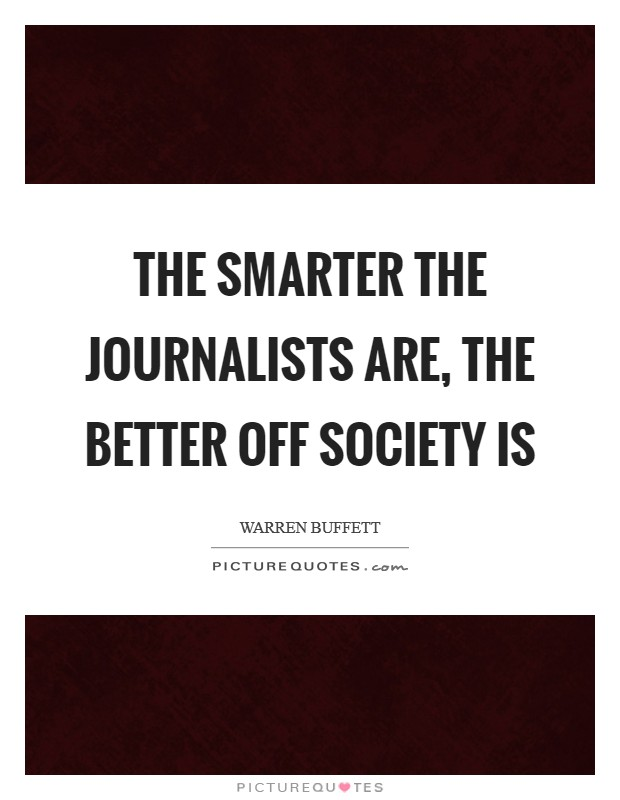 The smarter the journalists are, the better off society is Picture Quote #1