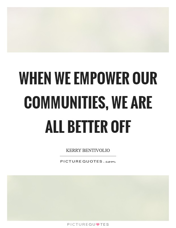 When we empower our communities, we are all better off Picture Quote #1