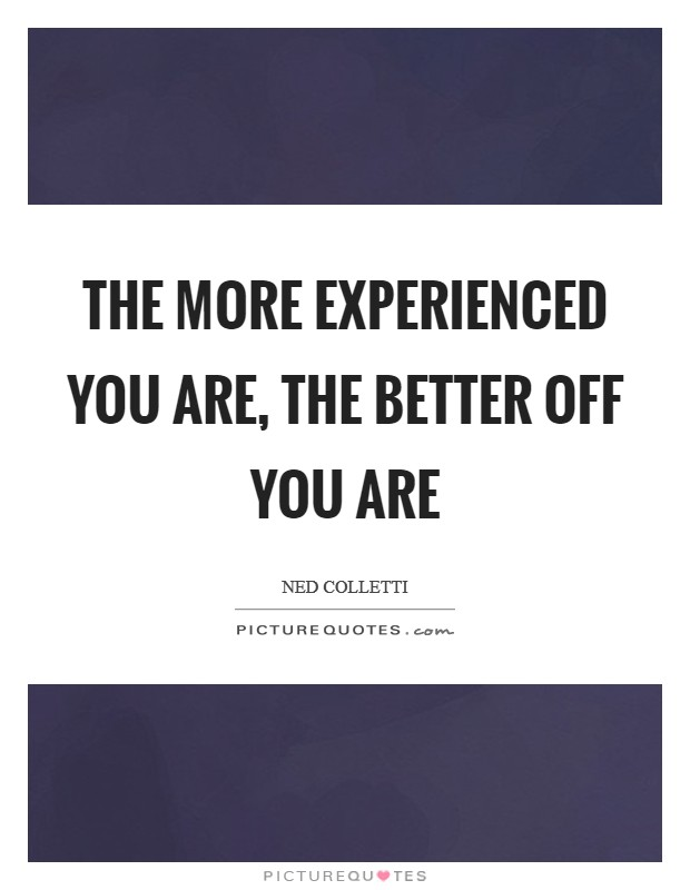 The more experienced you are, the better off you are Picture Quote #1