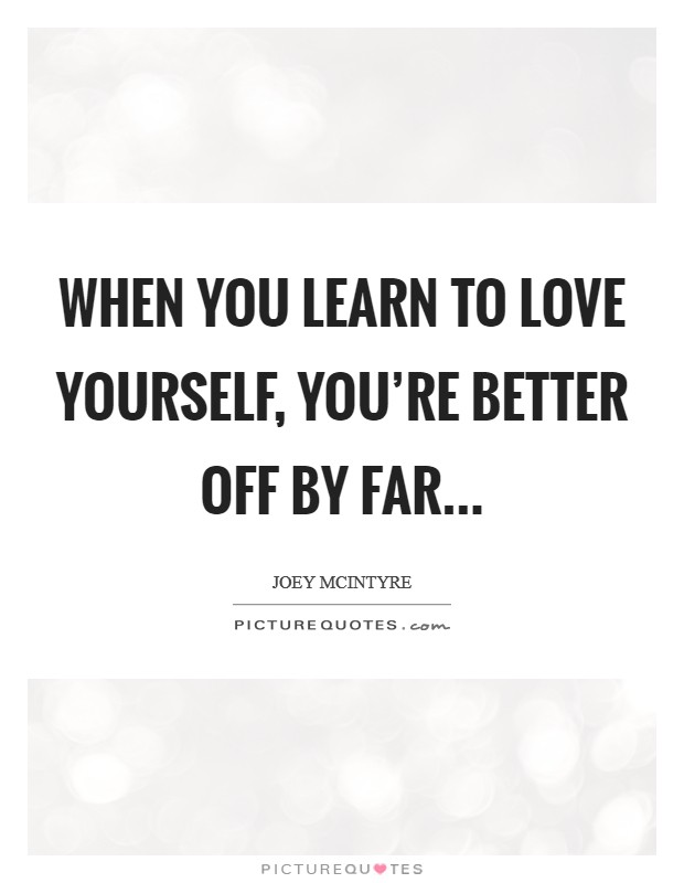 When you learn to love yourself, you're better off by far... Picture Quote #1