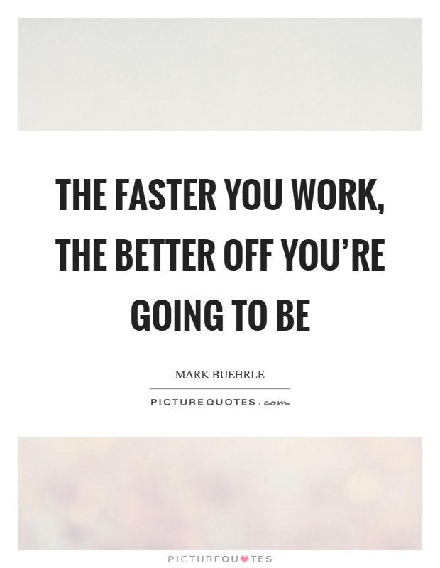The faster you work, the better off you're going to be Picture Quote #1