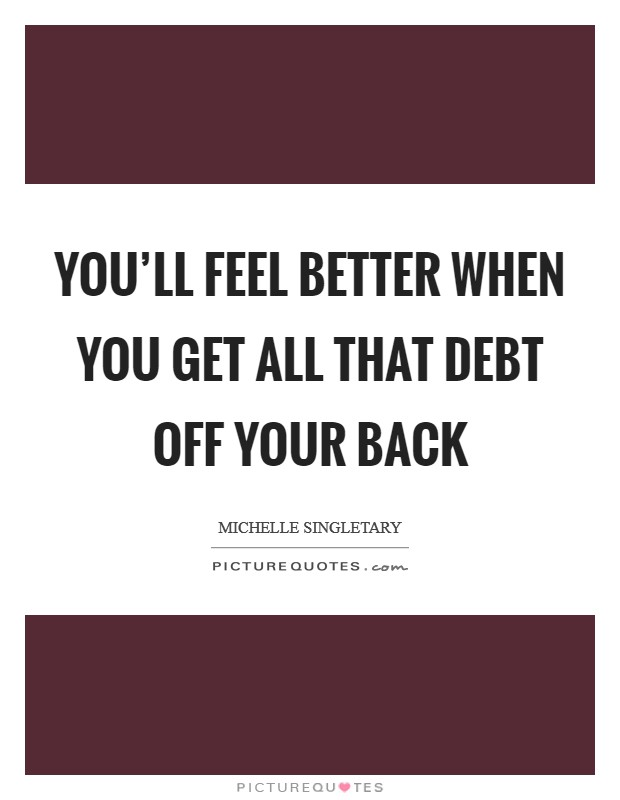 You'll feel better when you get all that debt off your back Picture Quote #1