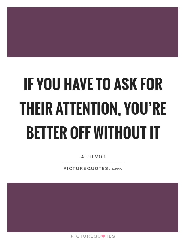 If you have to ask for their attention, you're better off without it Picture Quote #1