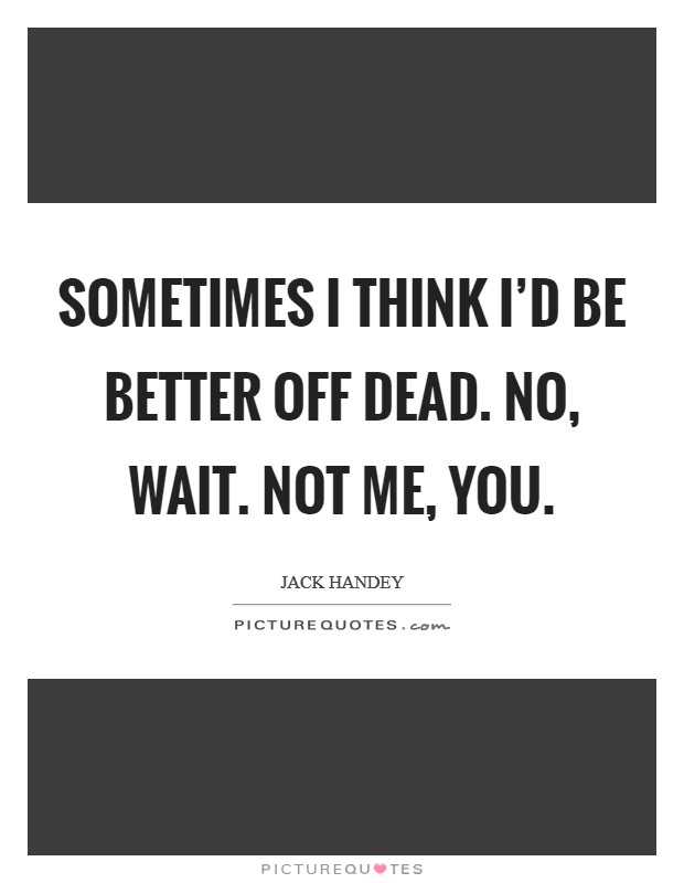 Sometimes I think I'd be better off dead. No, wait. Not me, you Picture Quote #1