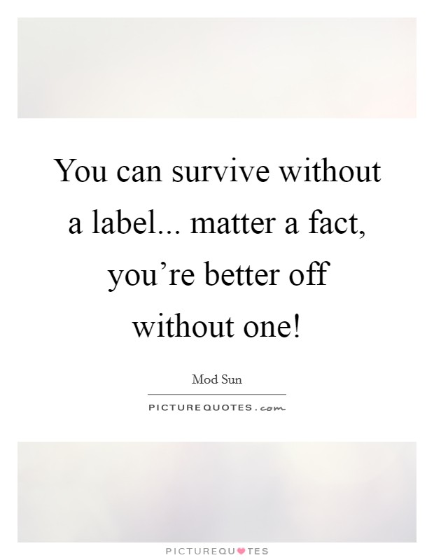 You can survive without a label... matter a fact, you're better off without one! Picture Quote #1