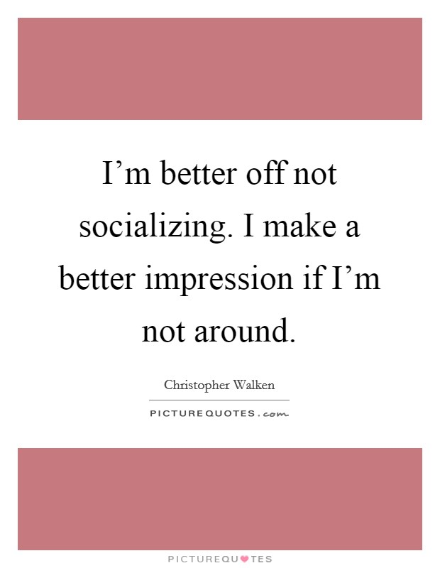 I'm better off not socializing. I make a better impression if I'm not around Picture Quote #1