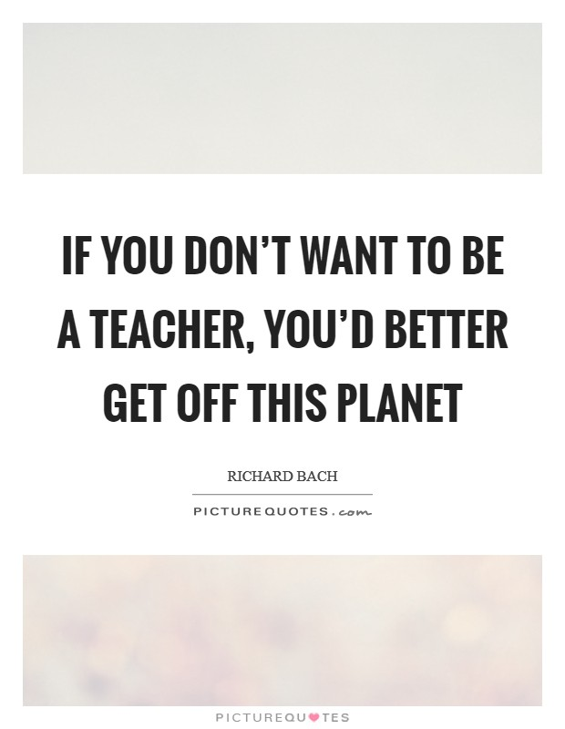 If you don't want to be a teacher, you'd better get off this planet Picture Quote #1