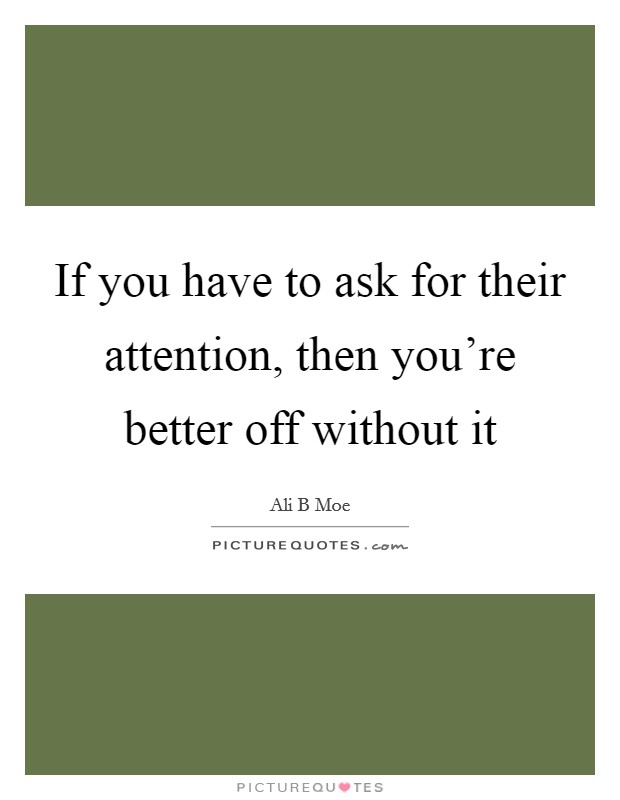 If you have to ask for their attention, then you're better off without it Picture Quote #1
