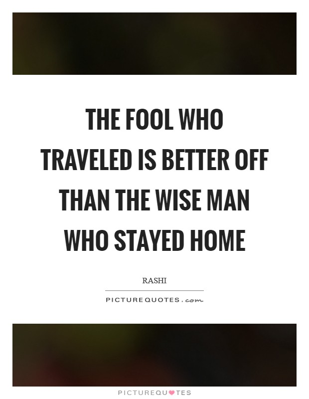 The fool who traveled is better off than the wise man who stayed home Picture Quote #1