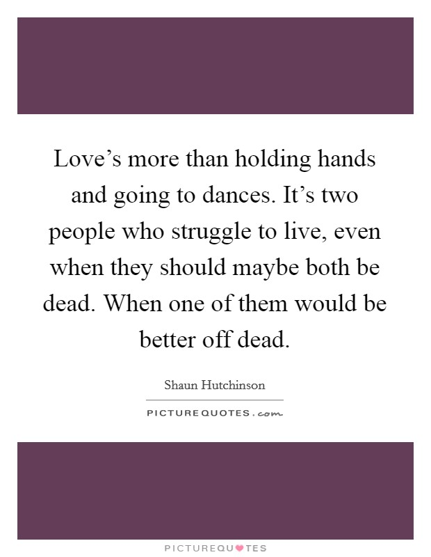 Love's more than holding hands and going to dances. It's two people who struggle to live, even when they should maybe both be dead. When one of them would be better off dead. Picture Quote #1