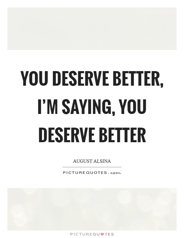 You deserve better, I'm saying, you deserve better Picture Quote #1