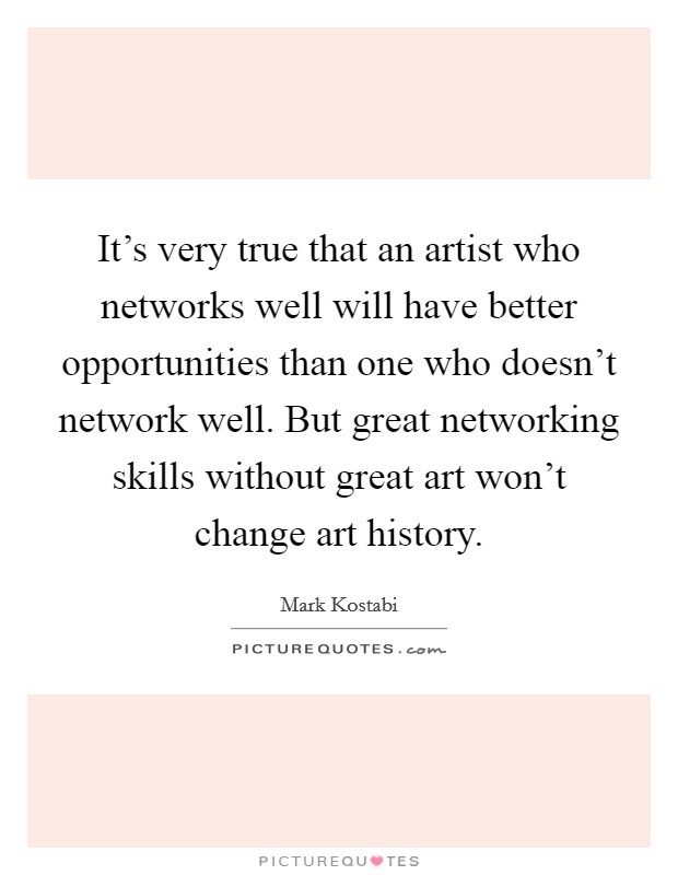 It's very true that an artist who networks well will have better opportunities than one who doesn't network well. But great networking skills without great art won't change art history. Picture Quote #1