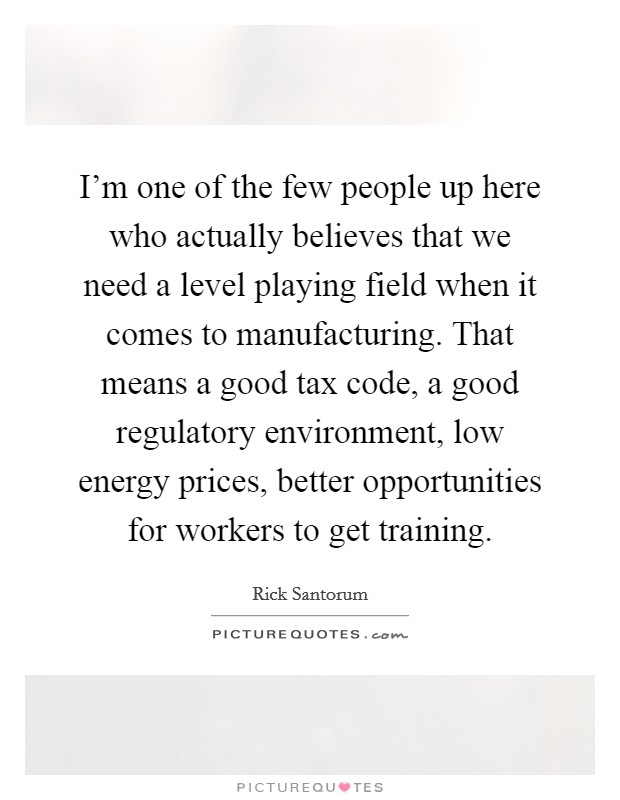 I'm one of the few people up here who actually believes that we need a level playing field when it comes to manufacturing. That means a good tax code, a good regulatory environment, low energy prices, better opportunities for workers to get training Picture Quote #1