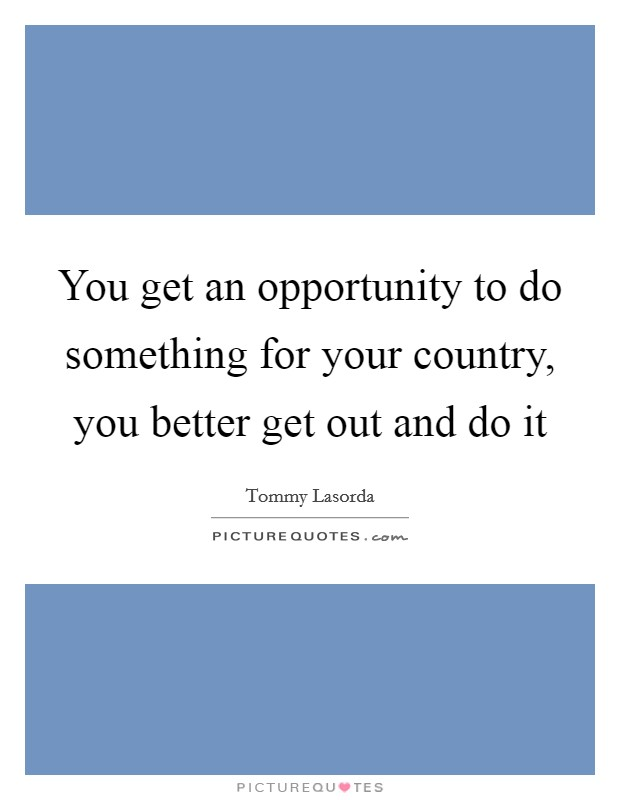 You get an opportunity to do something for your country, you better get out and do it Picture Quote #1