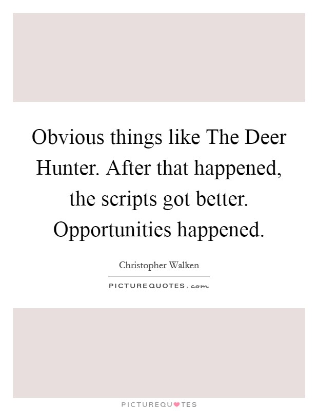 Obvious things like The Deer Hunter. After that happened, the scripts got better. Opportunities happened Picture Quote #1