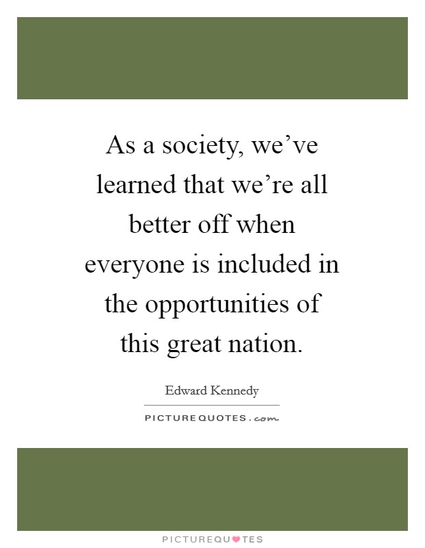 As a society, we've learned that we're all better off when everyone is included in the opportunities of this great nation Picture Quote #1
