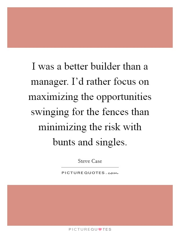 I was a better builder than a manager. I'd rather focus on maximizing the opportunities swinging for the fences than minimizing the risk with bunts and singles Picture Quote #1