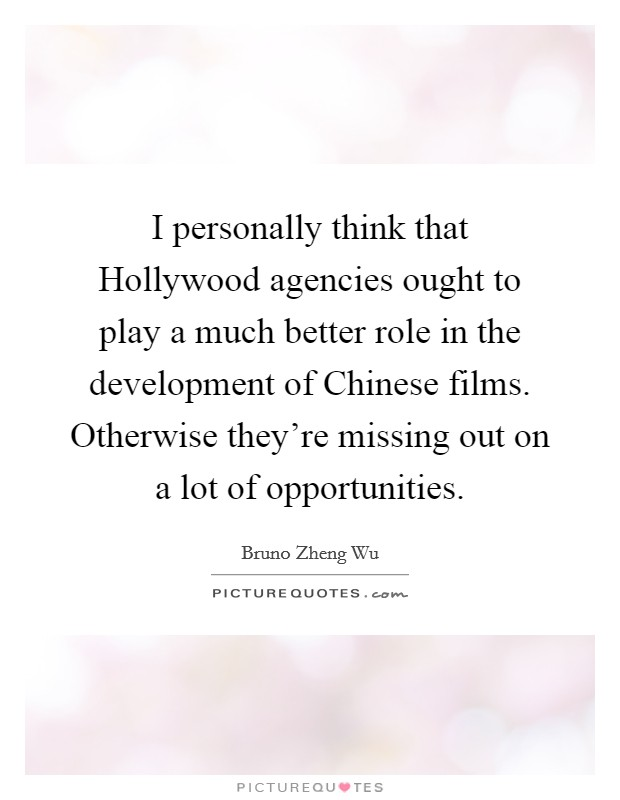 I personally think that Hollywood agencies ought to play a much better role in the development of Chinese films. Otherwise they're missing out on a lot of opportunities Picture Quote #1