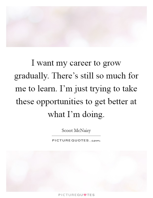 I want my career to grow gradually. There's still so much for me to learn. I'm just trying to take these opportunities to get better at what I'm doing Picture Quote #1
