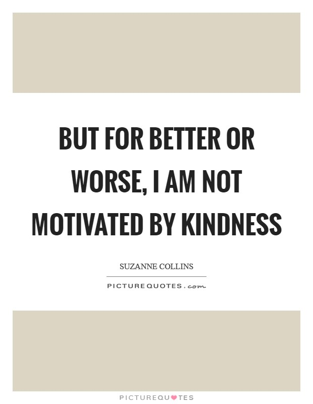 But for better or worse, I am not motivated by kindness Picture Quote #1