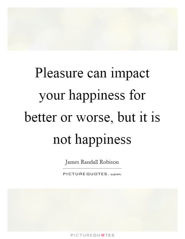 Pleasure can impact your happiness for better or worse, but it is not happiness Picture Quote #1