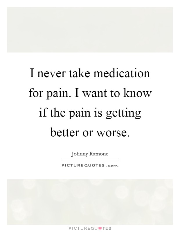 I never take medication for pain. I want to know if the pain is getting better or worse. Picture Quote #1