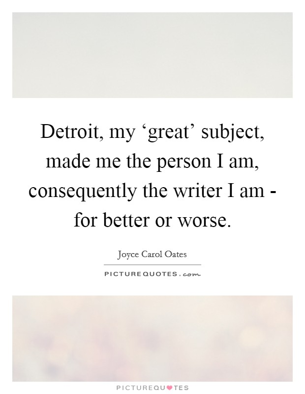 Detroit, my 'great' subject, made me the person I am, consequently the writer I am - for better or worse Picture Quote #1