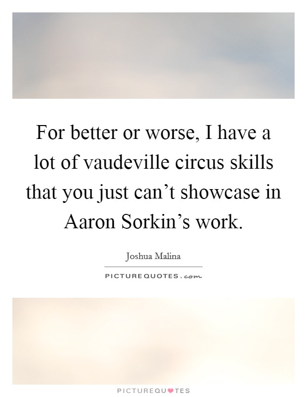 For better or worse, I have a lot of vaudeville circus skills that you just can't showcase in Aaron Sorkin's work Picture Quote #1