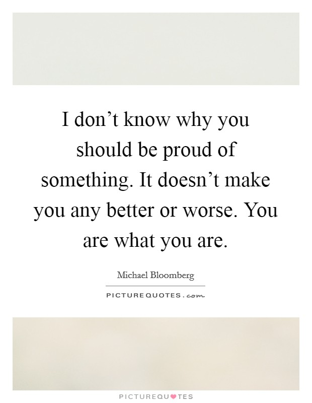 I don't know why you should be proud of something. It doesn't make you any better or worse. You are what you are Picture Quote #1